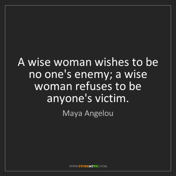 Maya Angelou: A wise woman wishes to be no one's enemy; a wise woman...