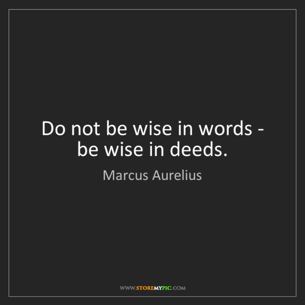 Marcus Aurelius: Do not be wise in words - be wise in deeds.