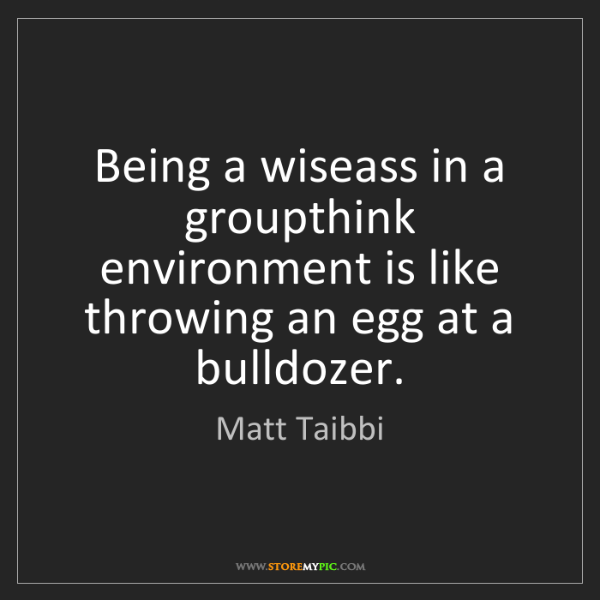 Matt Taibbi: Being a wiseass in a groupthink environment is like throwing...