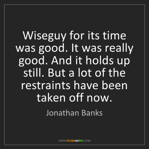 Jonathan Banks: Wiseguy for its time was good. It was really good. And...