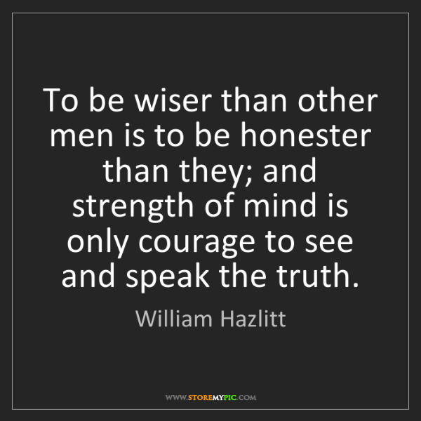 William Hazlitt: To be wiser than other men is to be honester than they;...
