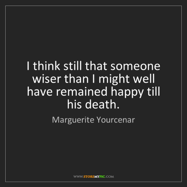 Marguerite Yourcenar: I think still that someone wiser than I might well have...