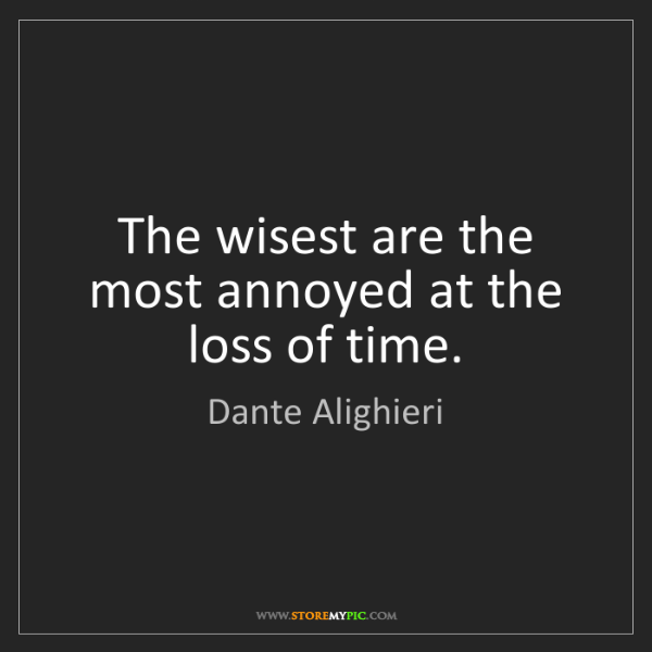 Dante Alighieri: The wisest are the most annoyed at the loss of time.