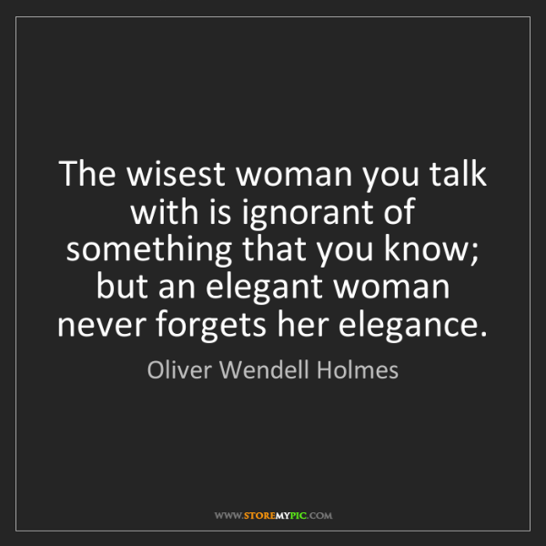 Oliver Wendell Holmes: The wisest woman you talk with is ignorant of something...