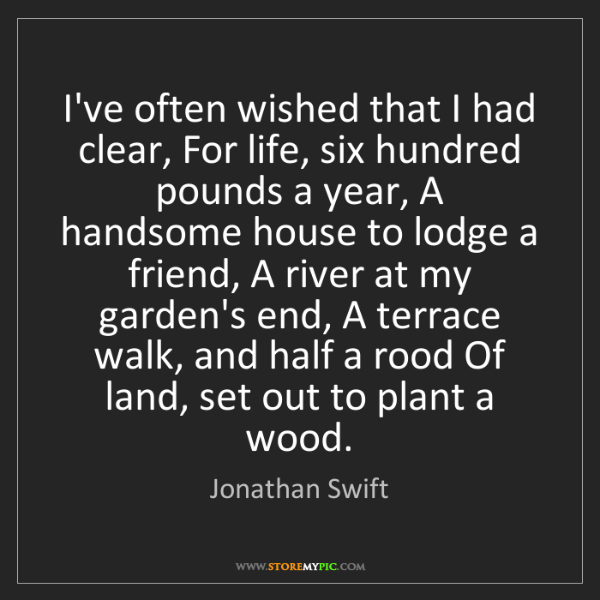 Jonathan Swift: I've often wished that I had clear, For life, six hundred...