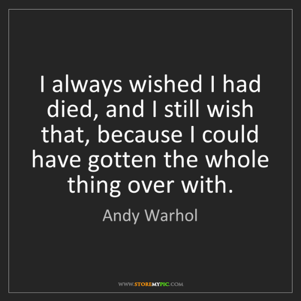 Andy Warhol: I always wished I had died, and I still wish that, because...