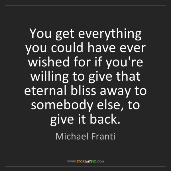 Michael Franti: You get everything you could have ever wished for if...
