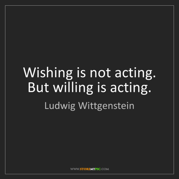 Ludwig Wittgenstein: Wishing is not acting. But willing is acting.