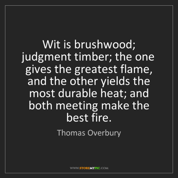 Thomas Overbury: Wit is brushwood; judgment timber; the one gives the...