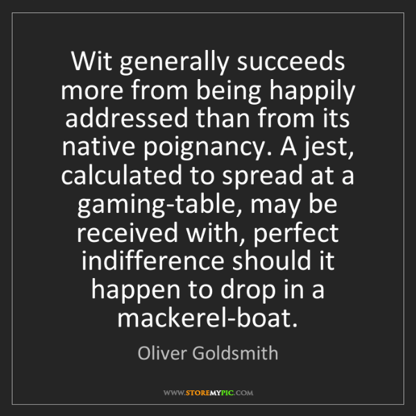 Oliver Goldsmith: Wit generally succeeds more from being happily addressed...