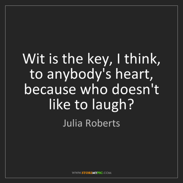 Julia Roberts: Wit is the key, I think, to anybody's heart, because...