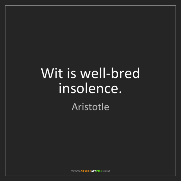 Aristotle: Wit is well-bred insolence.
