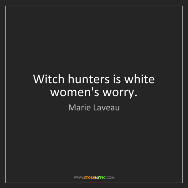 Marie Laveau: Witch hunters is white women's worry.
