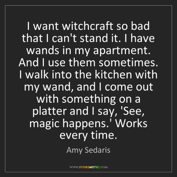 Amy Sedaris: I want witchcraft so bad that I can't stand it. I have...