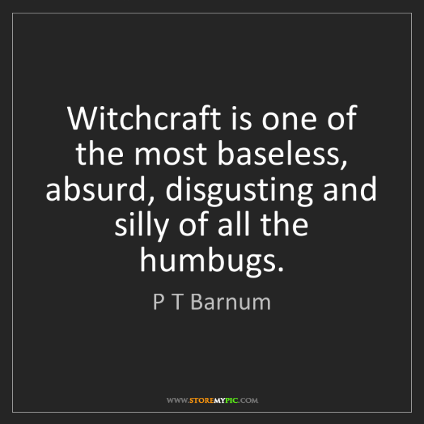 P T Barnum: Witchcraft is one of the most baseless, absurd, disgusting...