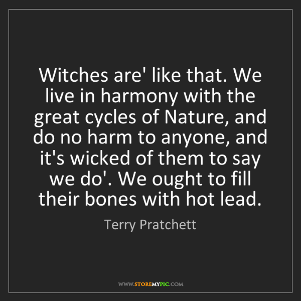 Terry Pratchett: Witches are' like that. We live in harmony with the great...