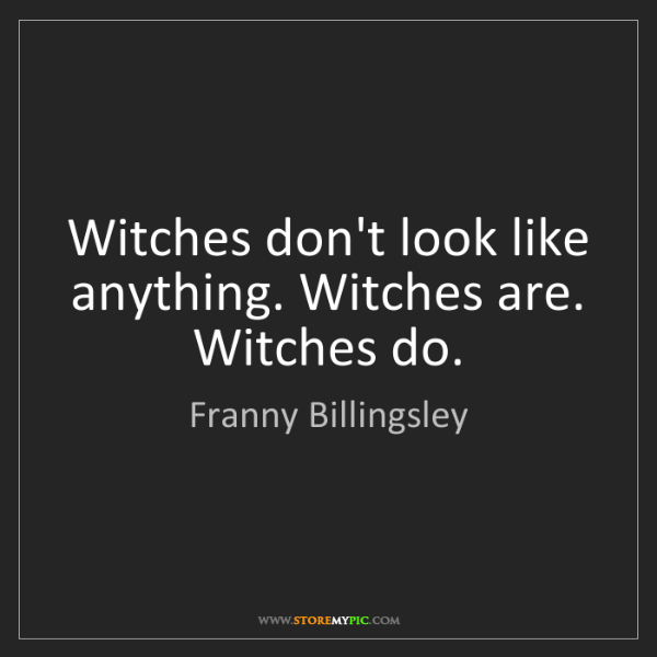 Franny Billingsley: Witches don't look like anything. Witches are. Witches...