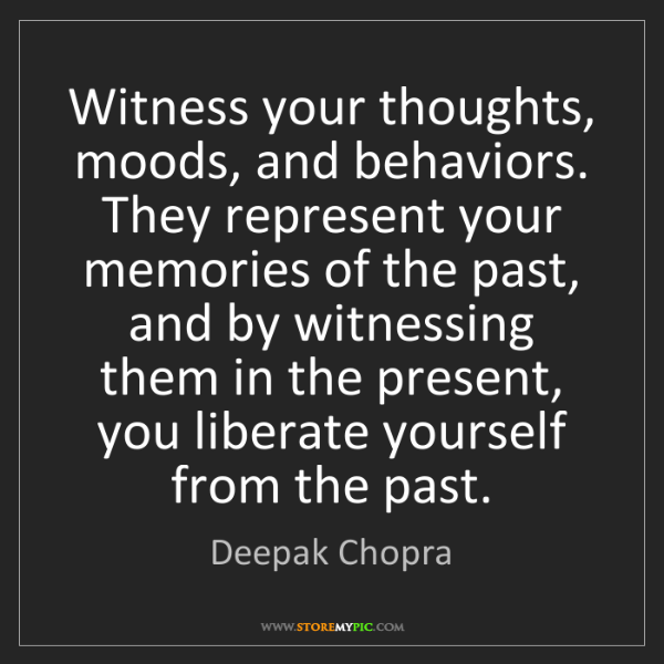 Deepak Chopra: Witness your thoughts, moods, and behaviors. They represent...