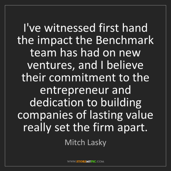 Mitch Lasky: I've witnessed first hand the impact the Benchmark team...