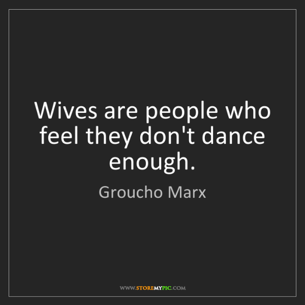 Groucho Marx: Wives are people who feel they don't dance enough.