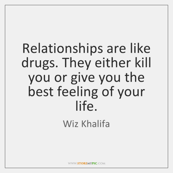 Relationships are like drugs. They either kill you or give you the ...