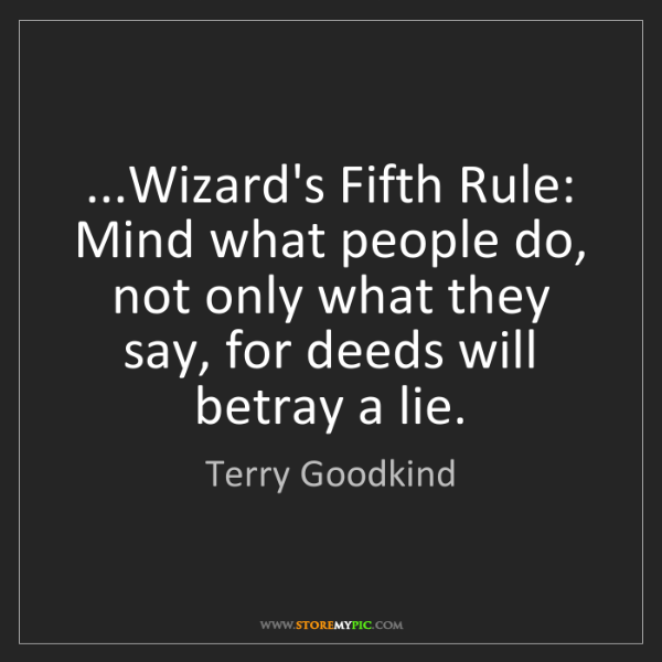 Terry Goodkind: ...Wizard's Fifth Rule: Mind what people do, not only...