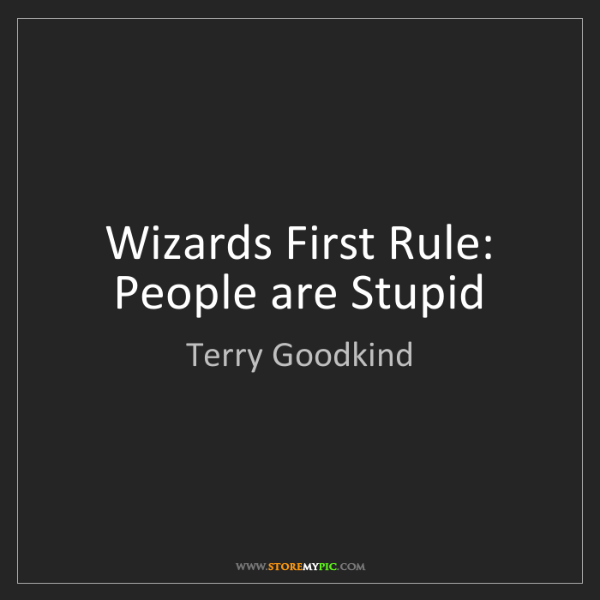 Terry Goodkind: Wizards First Rule: People are Stupid