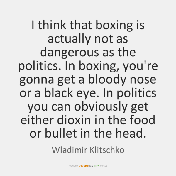 I think that boxing is actually not as dangerous as the politics. ...