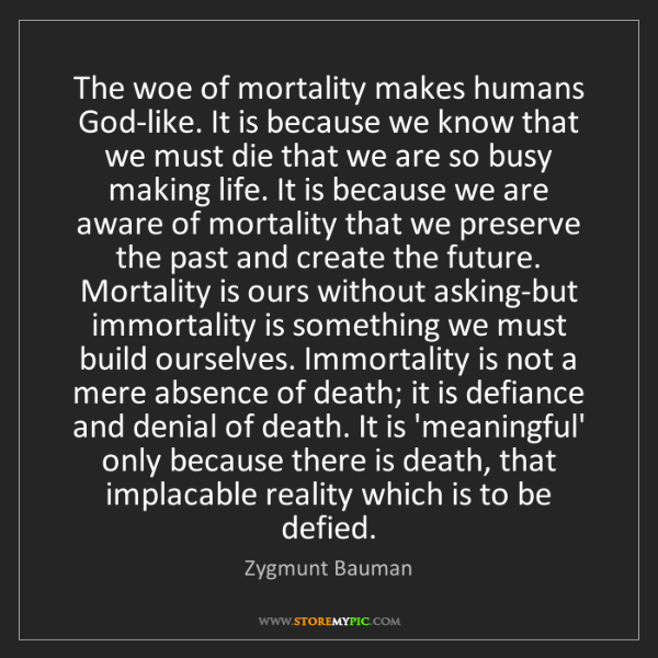 Zygmunt Bauman: The woe of mortality makes humans God-like. It is because...