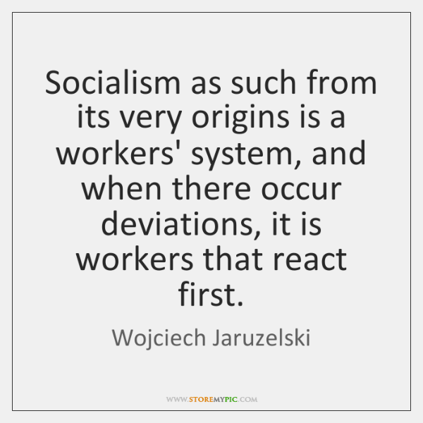 Socialism as such from its very origins is a workers' system, and ...