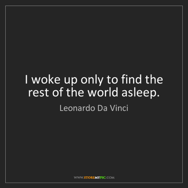Leonardo Da Vinci: I woke up only to find the rest of the world asleep.