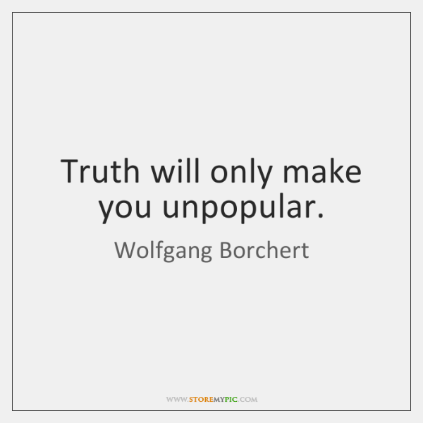 Truth will only make you unpopular.