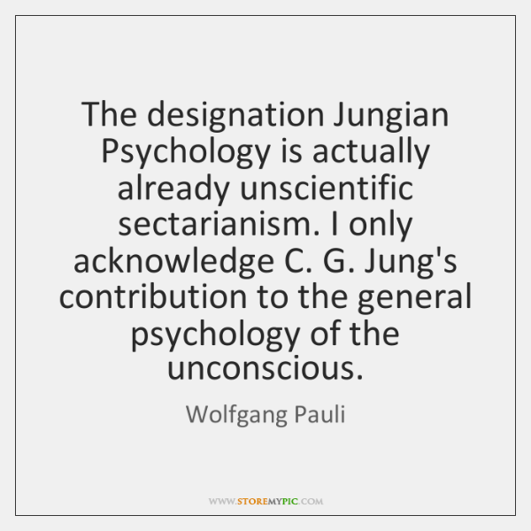 The designation Jungian Psychology is actually already unscientific sectarianism. I only acknowledge