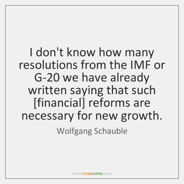 I don't know how many resolutions from the IMF or G-20 we ...