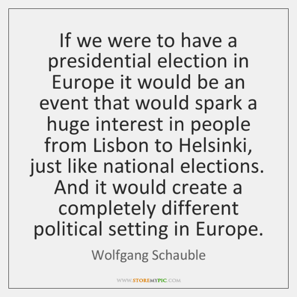If we were to have a presidential election in Europe it would ...