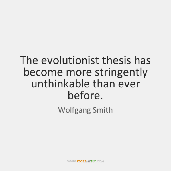 The evolutionist thesis has become more stringently unthinkable than ever before.