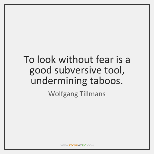 To look without fear is a good subversive tool, undermining taboos.