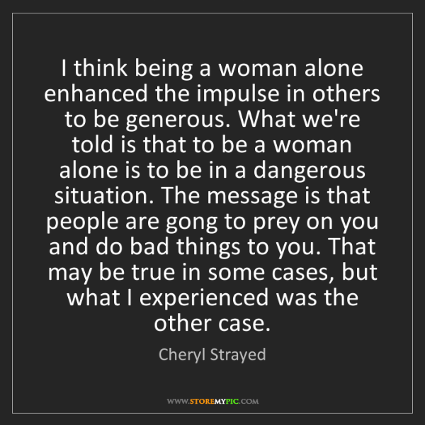 Cheryl Strayed: I think being a woman alone enhanced the impulse in others...