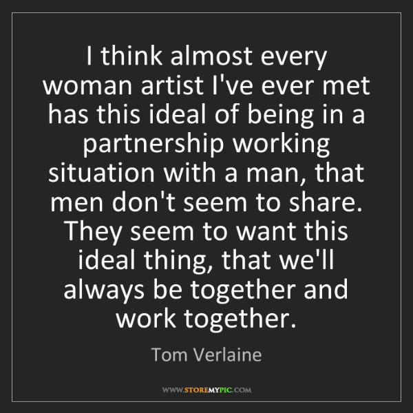 Tom Verlaine: I think almost every woman artist I've ever met has this...