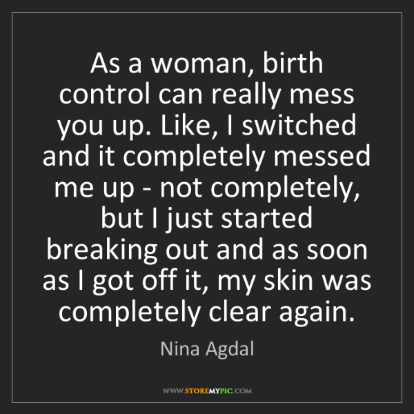 Nina Agdal: As a woman, birth control can really mess you up. Like,...
