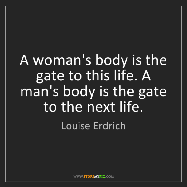 Louise Erdrich: A woman's body is the gate to this life. A man's body...
