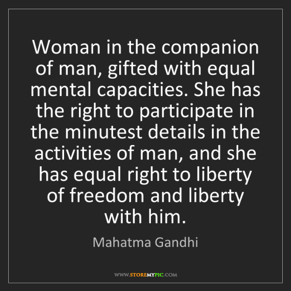 Mahatma Gandhi: Woman in the companion of man, gifted with equal mental...
