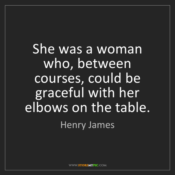 Henry James: She was a woman who, between courses, could be graceful...