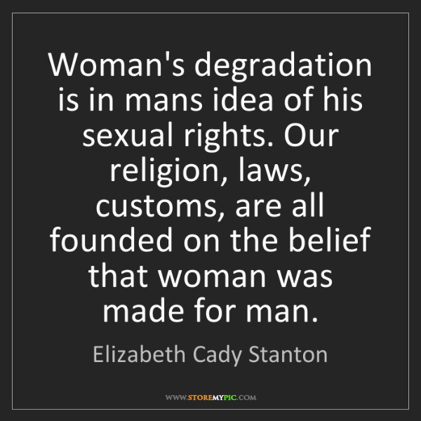 Elizabeth Cady Stanton: Woman's degradation is in mans idea of his sexual rights....
