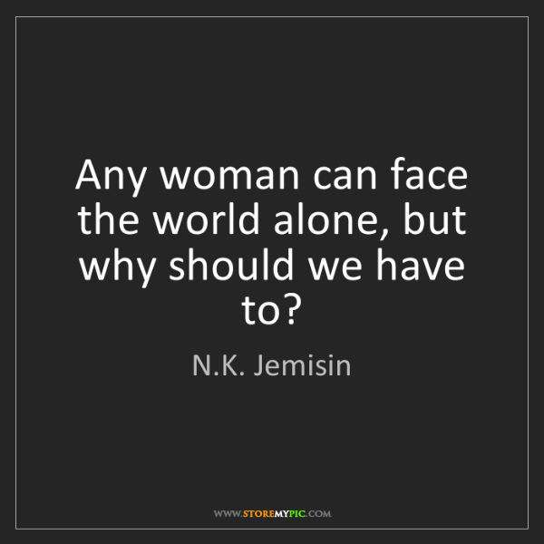 N.K. Jemisin: Any woman can face the world alone, but why should we...