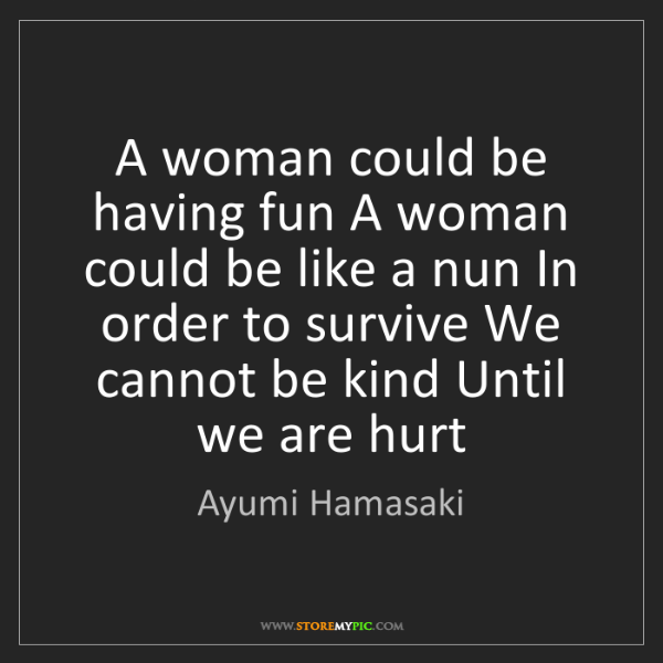 Ayumi Hamasaki: A woman could be having fun A woman could be like a nun...