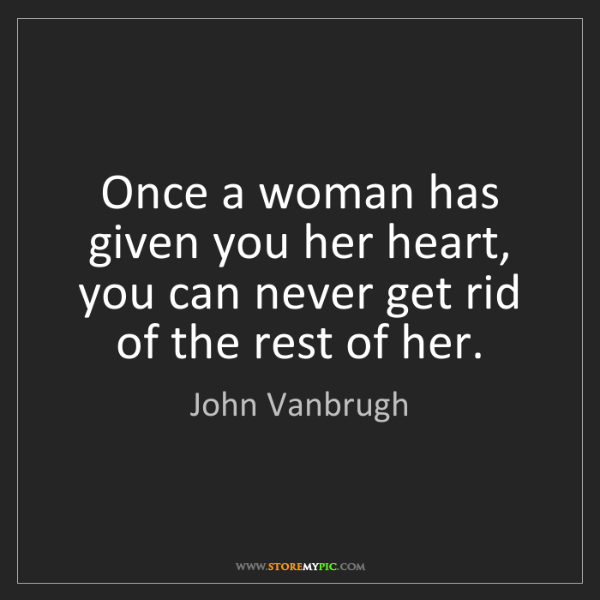 John Vanbrugh: Once a woman has given you her heart, you can never get...