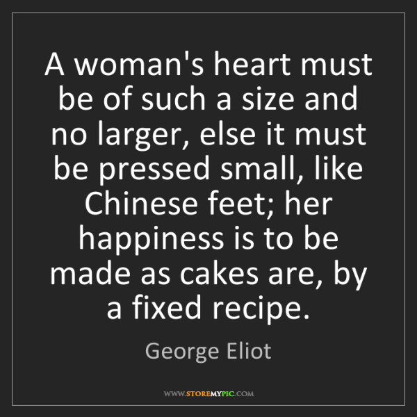George Eliot: A woman's heart must be of such a size and no larger,...