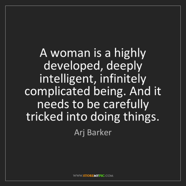 Arj Barker: A woman is a highly developed, deeply intelligent, infinitely...