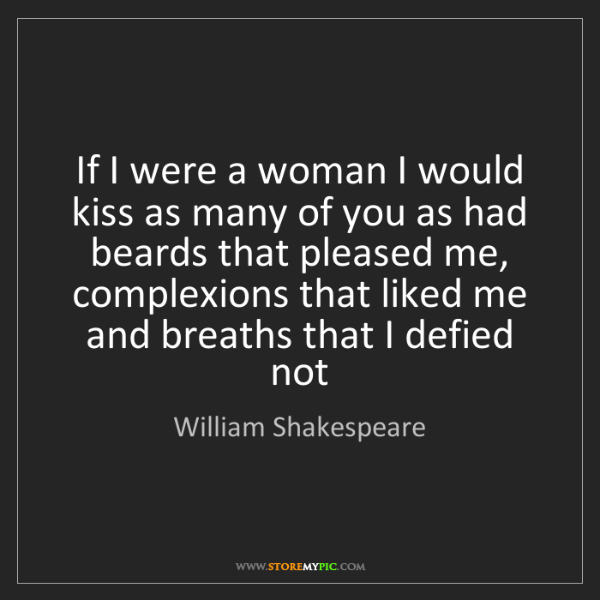 William Shakespeare: If I were a woman I would kiss as many of you as had...